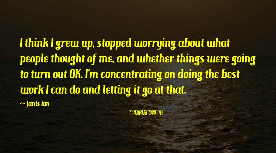 Concentrating On Work Sayings By Janis Ian: I think I grew up, stopped worrying about what people thought of me, and whether