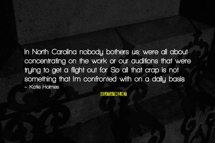 Concentrating On Work Sayings By Katie Holmes: In North Carolina nobody bothers us; we're all about concentrating on the work or our