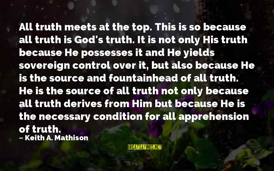 Concentrating On Work Sayings By Keith A. Mathison: All truth meets at the top. This is so because all truth is God's truth.