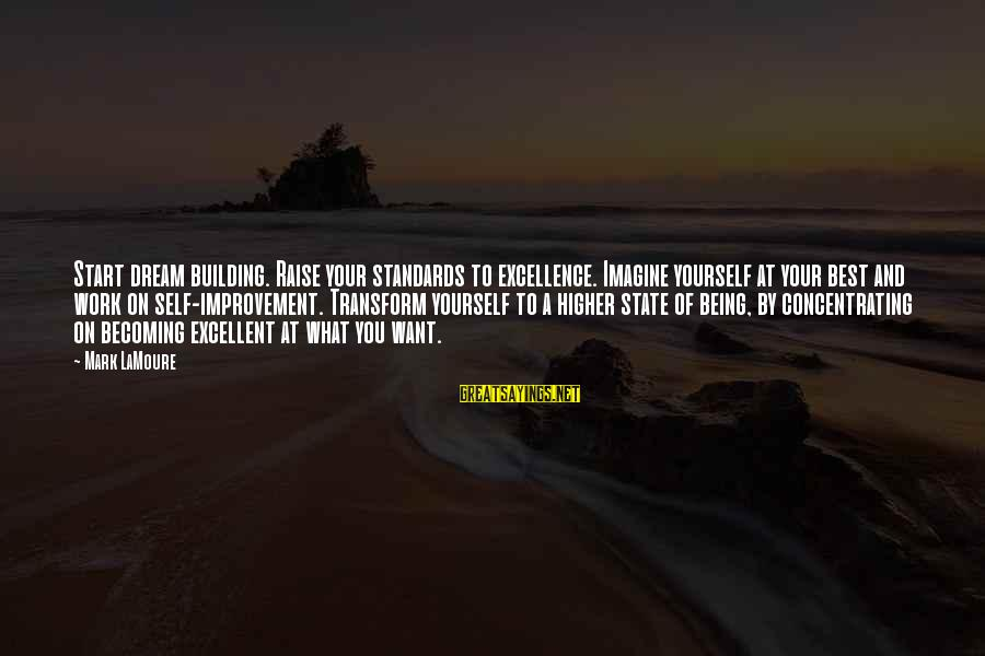 Concentrating On Work Sayings By Mark LaMoure: Start dream building. Raise your standards to excellence. Imagine yourself at your best and work