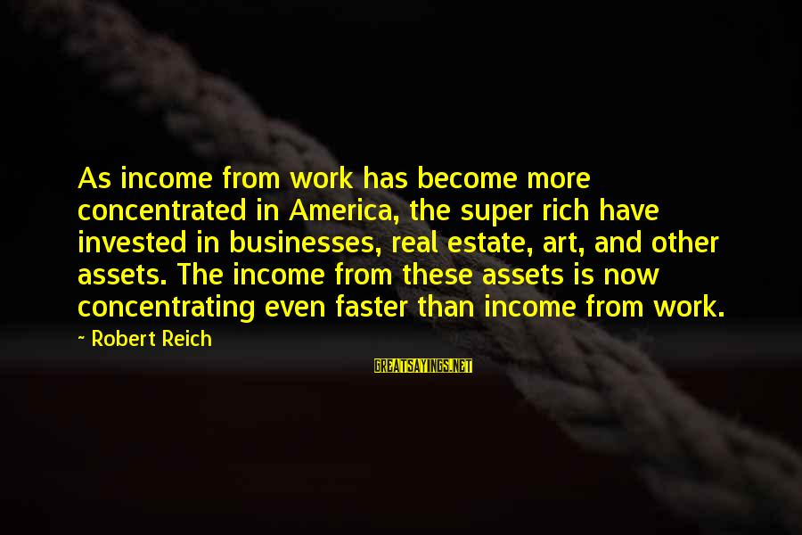 Concentrating On Work Sayings By Robert Reich: As income from work has become more concentrated in America, the super rich have invested