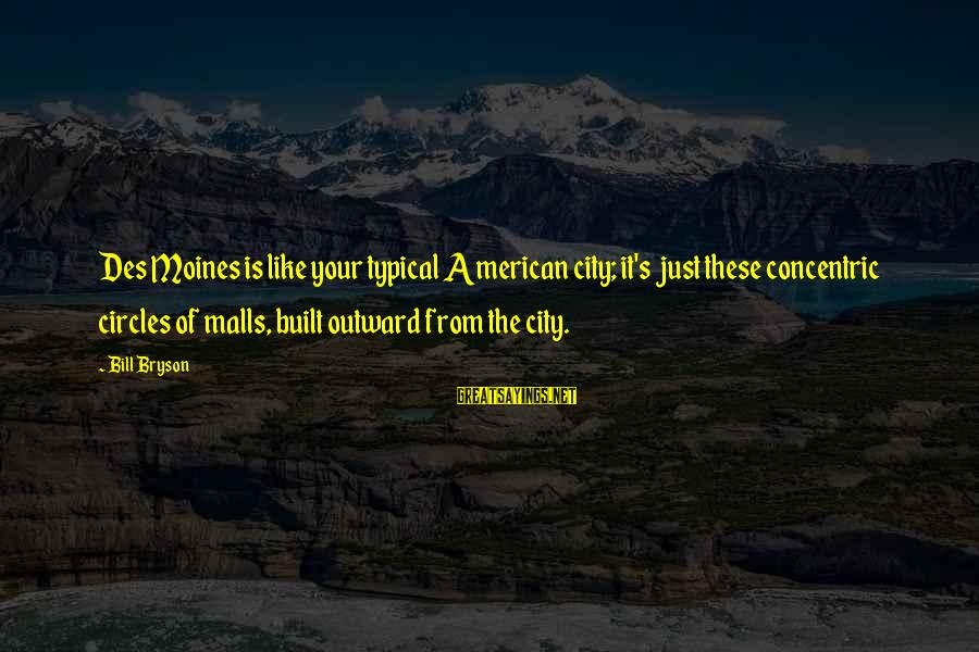 Concentric Circles Sayings By Bill Bryson: Des Moines is like your typical American city; it's just these concentric circles of malls,