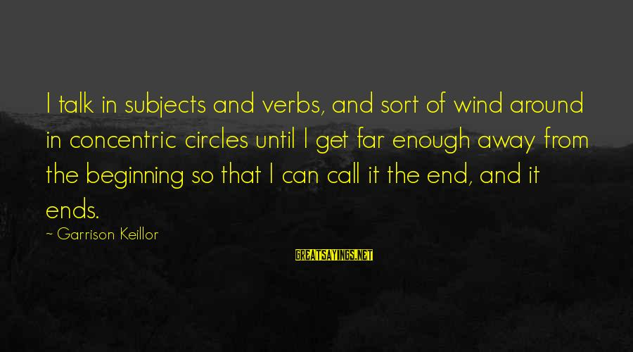 Concentric Circles Sayings By Garrison Keillor: I talk in subjects and verbs, and sort of wind around in concentric circles until