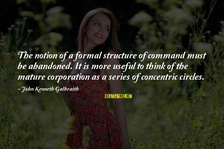 Concentric Circles Sayings By John Kenneth Galbraith: The notion of a formal structure of command must be abandoned. It is more useful