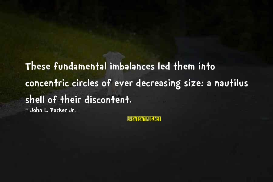 Concentric Circles Sayings By John L. Parker Jr.: These fundamental imbalances led them into concentric circles of ever decreasing size: a nautilus shell