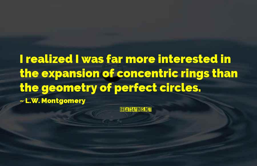 Concentric Circles Sayings By L.W. Montgomery: I realized I was far more interested in the expansion of concentric rings than the