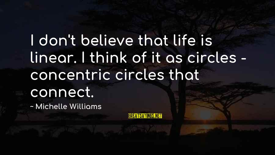 Concentric Circles Sayings By Michelle Williams: I don't believe that life is linear. I think of it as circles - concentric