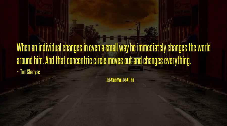 Concentric Circles Sayings By Tom Shadyac: When an individual changes in even a small way he immediately changes the world around