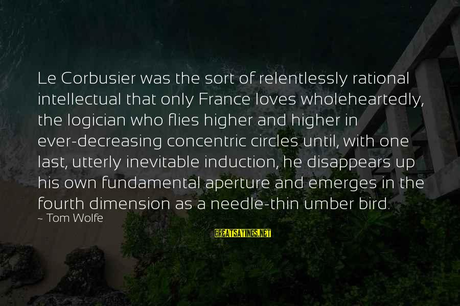 Concentric Circles Sayings By Tom Wolfe: Le Corbusier was the sort of relentlessly rational intellectual that only France loves wholeheartedly, the