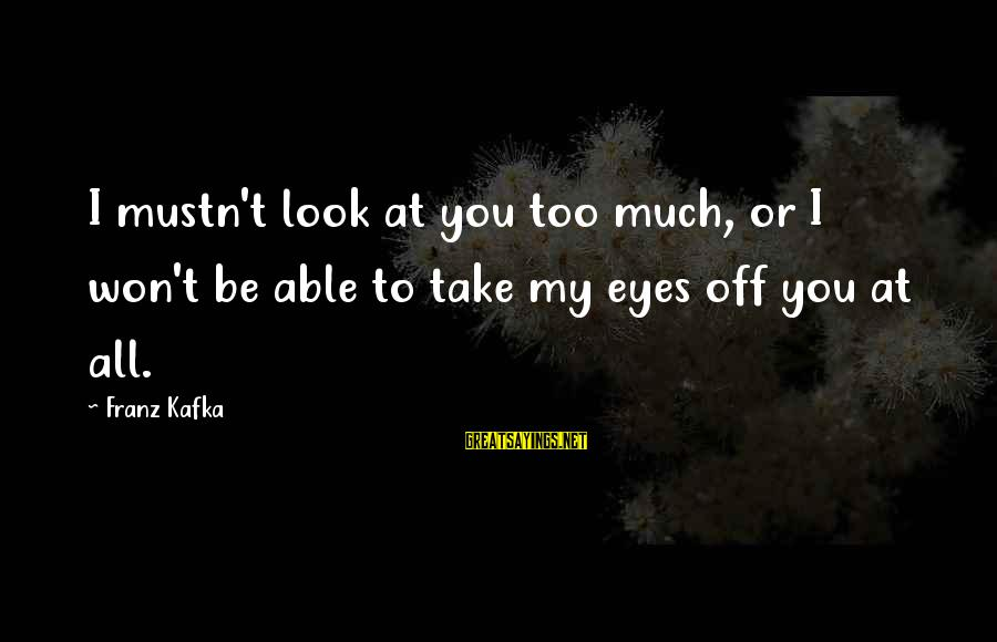 Confessions Of A Justified Sinner Sayings By Franz Kafka: I mustn't look at you too much, or I won't be able to take my