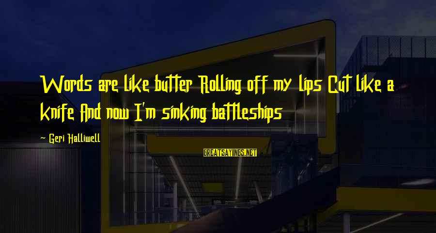 Confesssion Sayings By Geri Halliwell: Words are like butter Rolling off my lips Cut like a knife And now I'm
