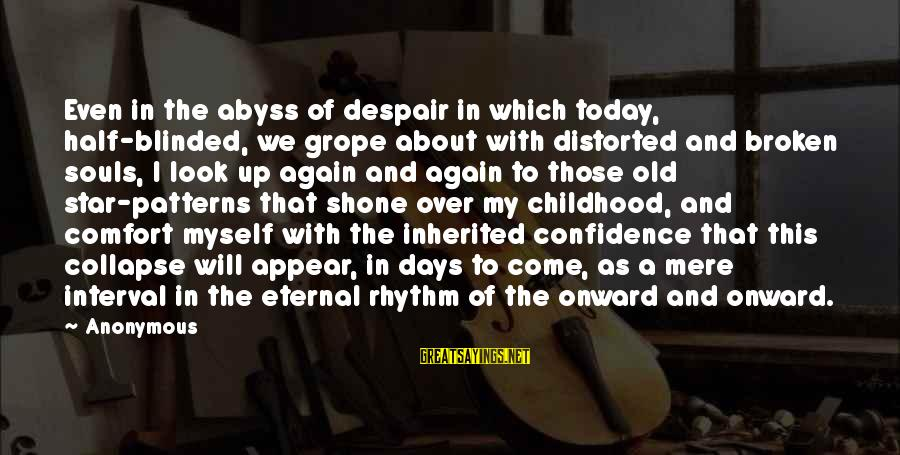 Confidence Interval Sayings By Anonymous: Even in the abyss of despair in which today, half-blinded, we grope about with distorted