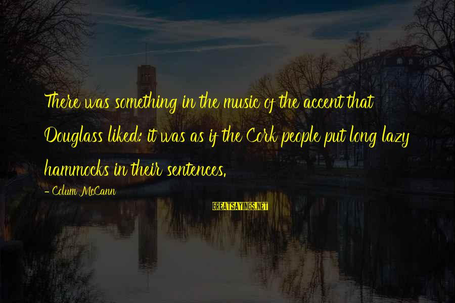 Confidence Interval Sayings By Colum McCann: There was something in the music of the accent that Douglass liked: it was as