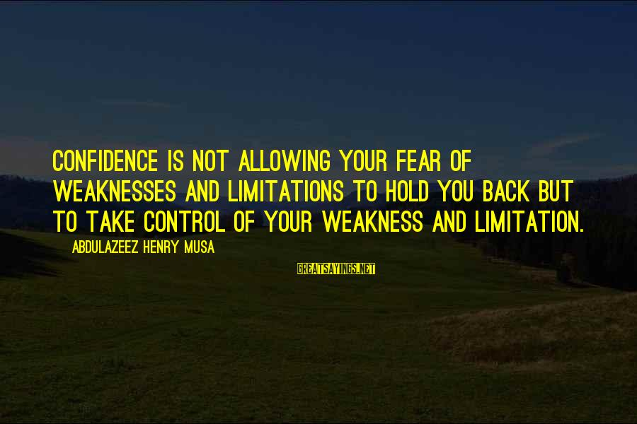 Confidence Quotes And Sayings By Abdulazeez Henry Musa: Confidence is not allowing your fear of weaknesses and limitations to hold you back but