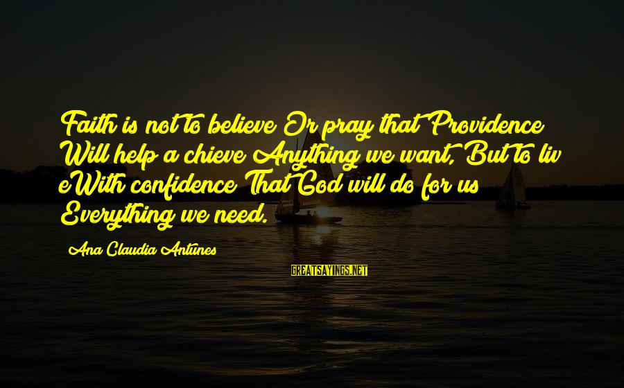Confidence Quotes And Sayings By Ana Claudia Antunes: Faith is not to believe Or pray that Providence Will help a chieve Anything we