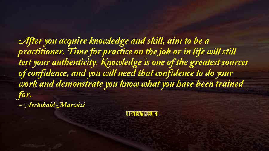 Confidence Quotes And Sayings By Archibald Marwizi: After you acquire knowledge and skill, aim to be a practitioner. Time for practice on