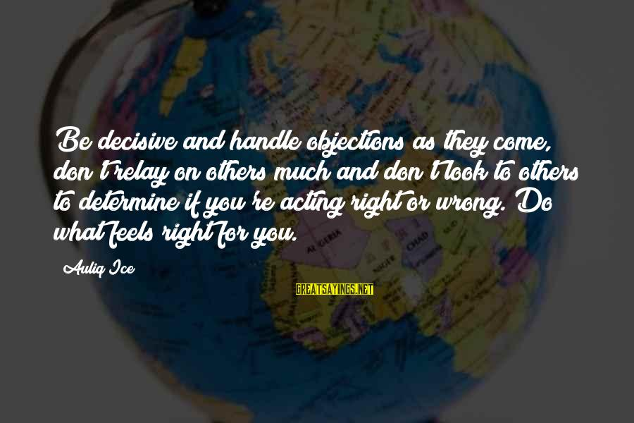 Confidence Quotes And Sayings By Auliq Ice: Be decisive and handle objections as they come, don't relay on others much and don't