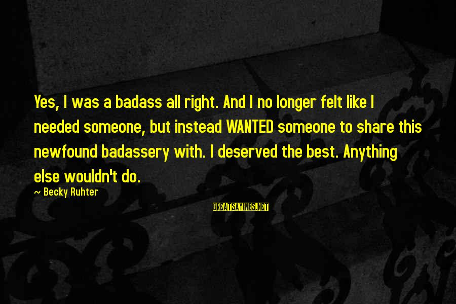 Confidence Quotes And Sayings By Becky Ruhter: Yes, I was a badass all right. And I no longer felt like I needed