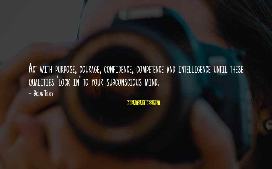 Confidence Quotes And Sayings By Brian Tracy: Act with purpose, courage, confidence, competence and intelligence until these qualities 'lock in' to your