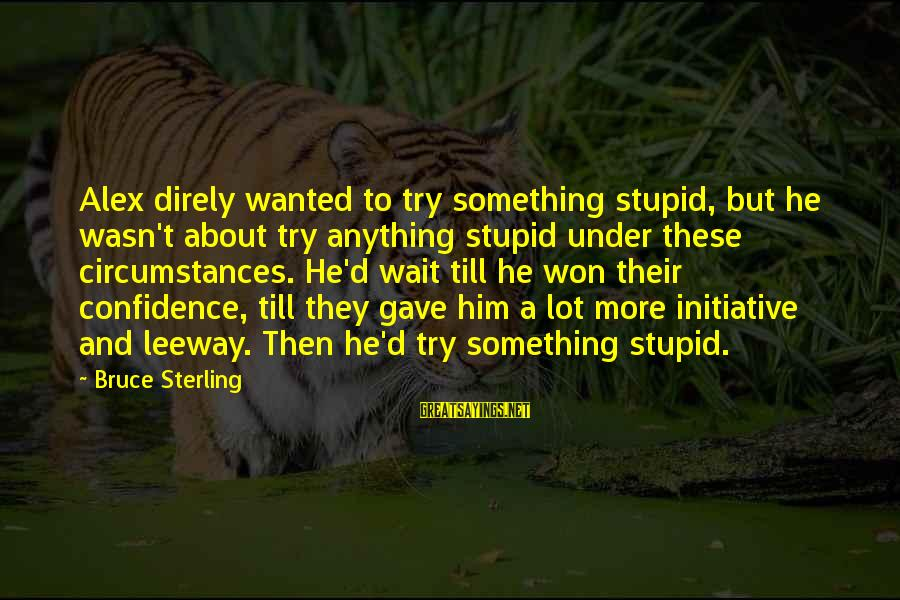 Confidence Quotes And Sayings By Bruce Sterling: Alex direly wanted to try something stupid, but he wasn't about try anything stupid under
