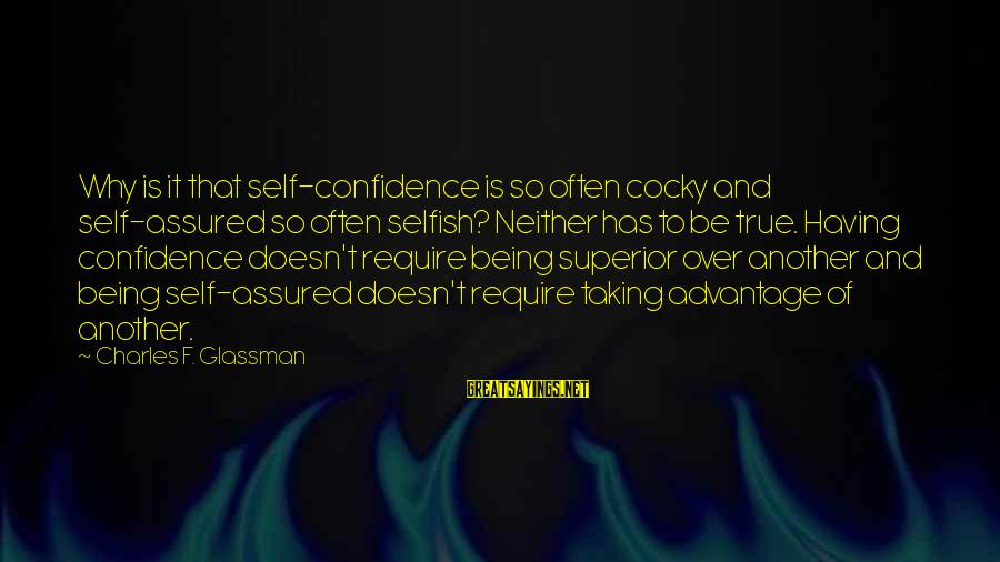 Confidence Quotes And Sayings By Charles F. Glassman: Why is it that self-confidence is so often cocky and self-assured so often selfish? Neither