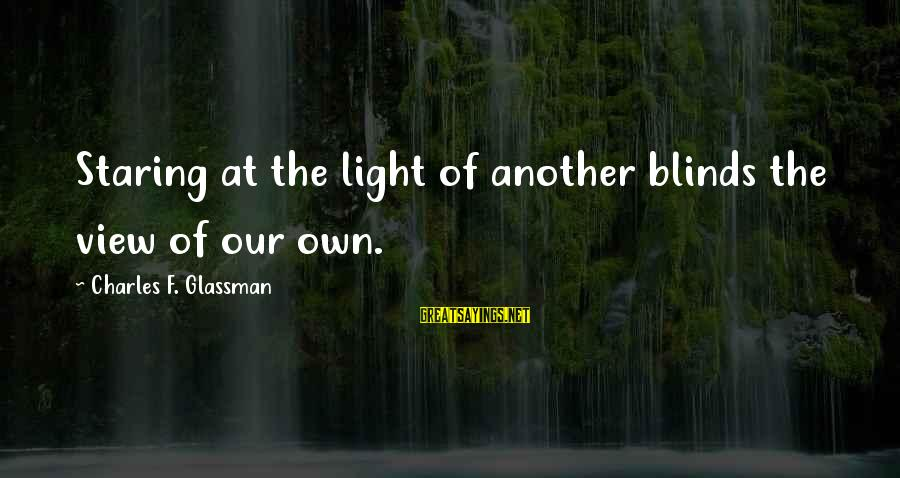 Confidence Quotes And Sayings By Charles F. Glassman: Staring at the light of another blinds the view of our own.