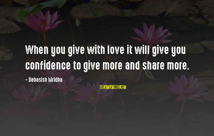 Confidence Quotes And Sayings By Debasish Mridha: When you give with love it will give you confidence to give more and share