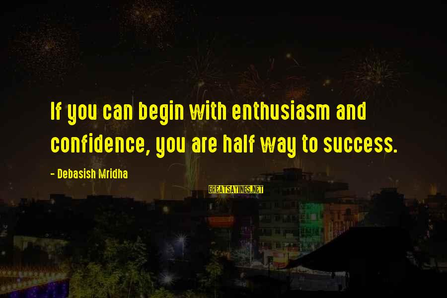 Confidence Quotes And Sayings By Debasish Mridha: If you can begin with enthusiasm and confidence, you are half way to success.