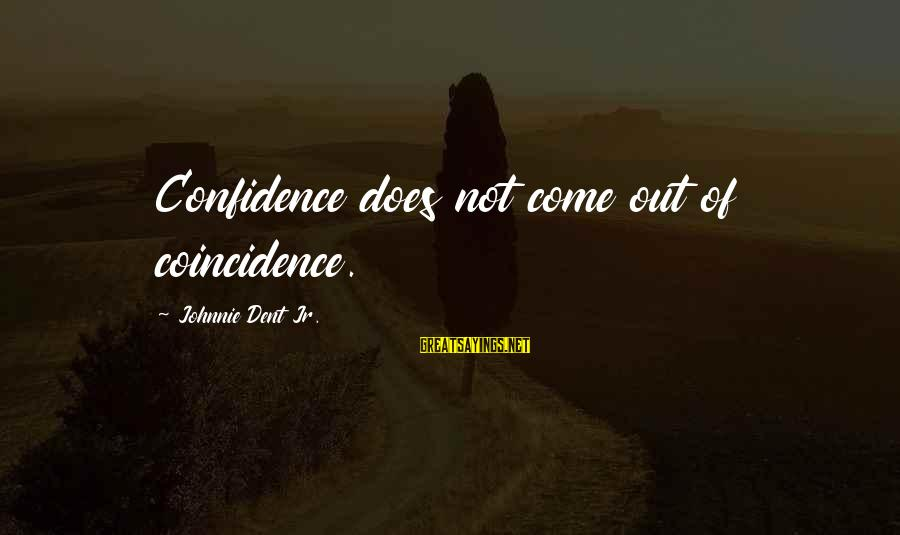 Confidence Quotes And Sayings By Johnnie Dent Jr.: Confidence does not come out of coincidence.
