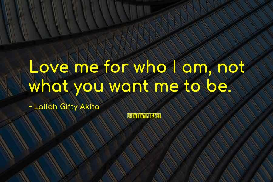 Confidence Quotes And Sayings By Lailah Gifty Akita: Love me for who I am, not what you want me to be.