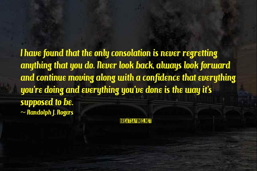 Confidence Quotes And Sayings By Randolph J. Rogers: I have found that the only consolation is never regretting anything that you do. Never