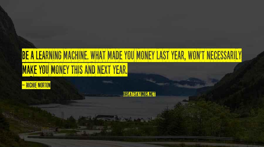 Confidence Quotes And Sayings By Richie Norton: Be a learning machine. What made you money last year, won't necessarily make you money