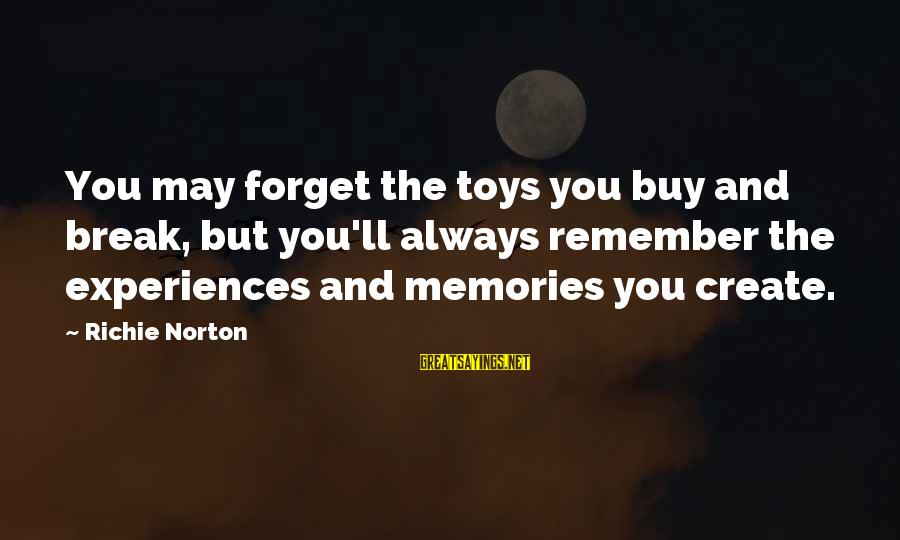 Confidence Quotes And Sayings By Richie Norton: You may forget the toys you buy and break, but you'll always remember the experiences