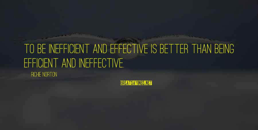 Confidence Quotes And Sayings By Richie Norton: To be inefficient and effective is better than being efficient and ineffective.