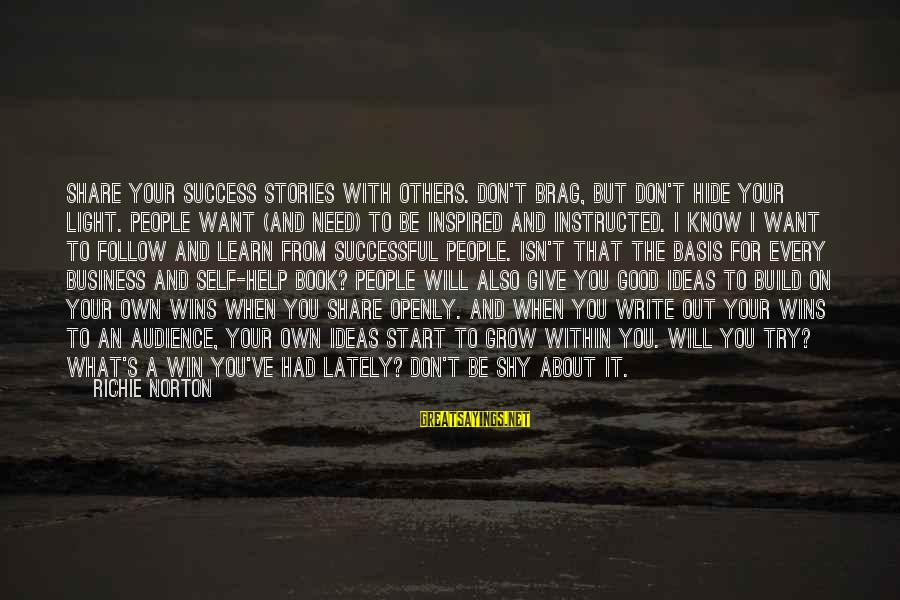 Confidence Quotes And Sayings By Richie Norton: Share your success stories with others. Don't brag, but don't hide your light. People want
