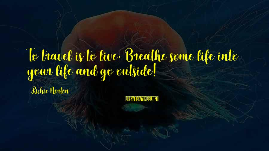 Confidence Quotes And Sayings By Richie Norton: To travel is to live. Breathe some life into your life and go outside!