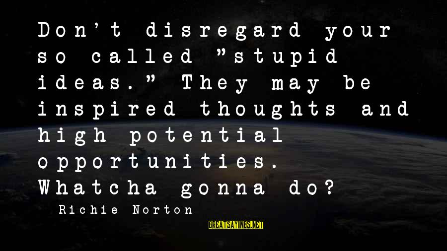 """Confidence Quotes And Sayings By Richie Norton: Don't disregard your so-called """"stupid ideas."""" They may be inspired thoughts and high-potential opportunities. Whatcha"""