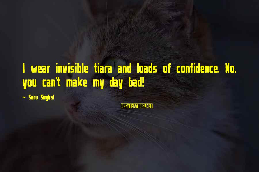 Confidence Quotes And Sayings By Saru Singhal: I wear invisible tiara and loads of confidence. No, you can't make my day bad!