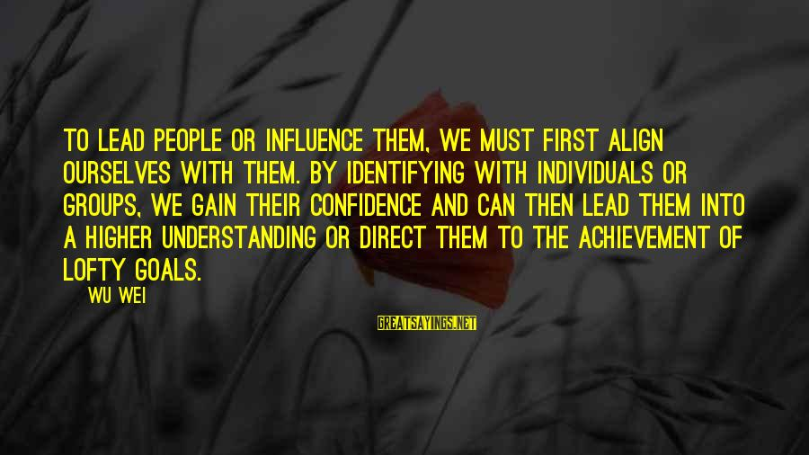 Confidence Quotes And Sayings By Wu Wei: To lead people or influence them, we must first align ourselves with them. By identifying