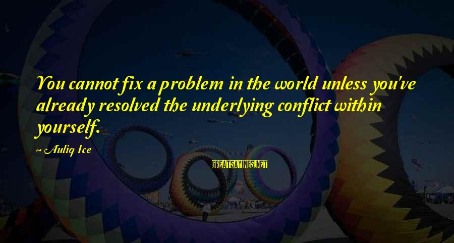 Conflicts Resolution Sayings By Auliq Ice: You cannot fix a problem in the world unless you've already resolved the underlying conflict