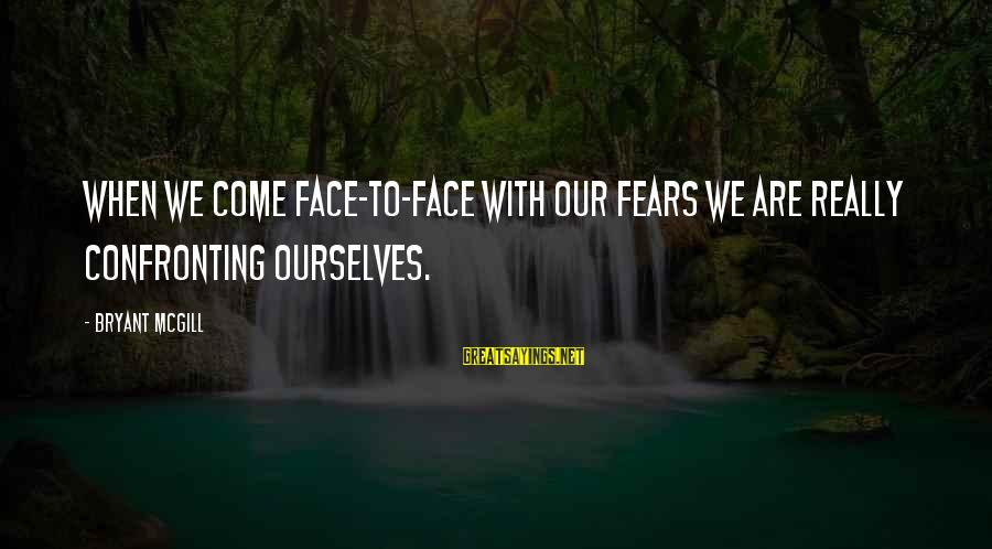 Confronting Your Fears Sayings By Bryant McGill: When we come face-to-face with our fears we are really confronting ourselves.