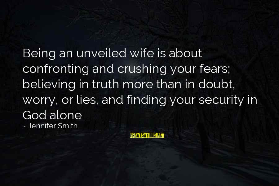 Confronting Your Fears Sayings By Jennifer Smith: Being an unveiled wife is about confronting and crushing your fears; believing in truth more