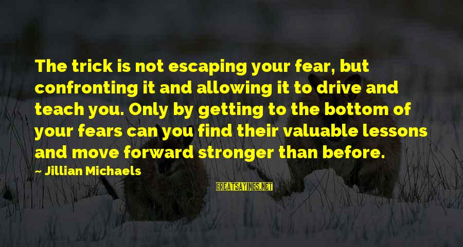 Confronting Your Fears Sayings By Jillian Michaels: The trick is not escaping your fear, but confronting it and allowing it to drive