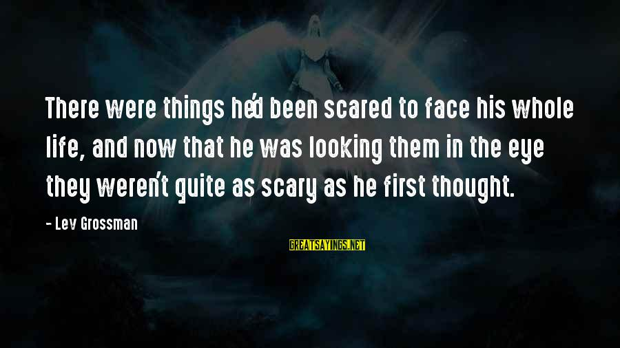 Confronting Your Fears Sayings By Lev Grossman: There were things he'd been scared to face his whole life, and now that he