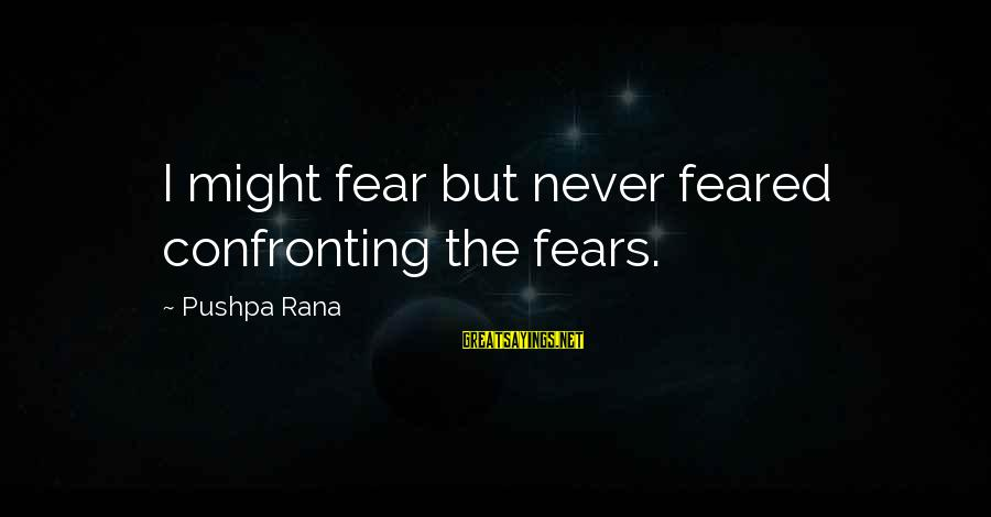 Confronting Your Fears Sayings By Pushpa Rana: I might fear but never feared confronting the fears.