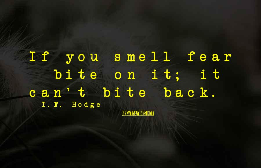 Confronting Your Fears Sayings By T.F. Hodge: If you smell fear - bite on it; it can't bite back.