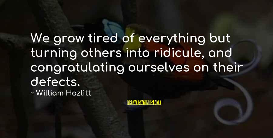 Congratulating Others Sayings By William Hazlitt: We grow tired of everything but turning others into ridicule, and congratulating ourselves on their
