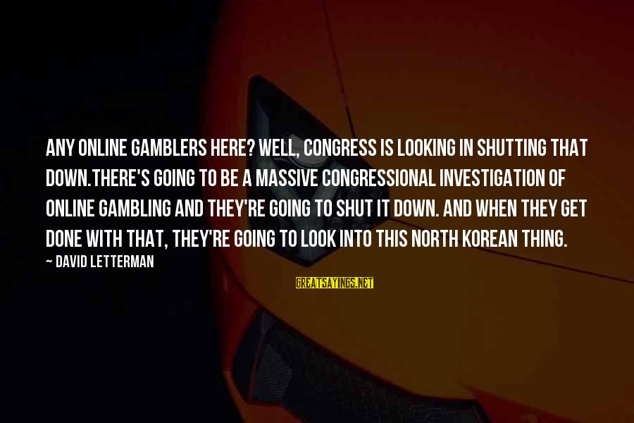 Congress Shut Down Sayings By David Letterman: Any online gamblers here? Well, Congress is looking in shutting that down.There's going to be