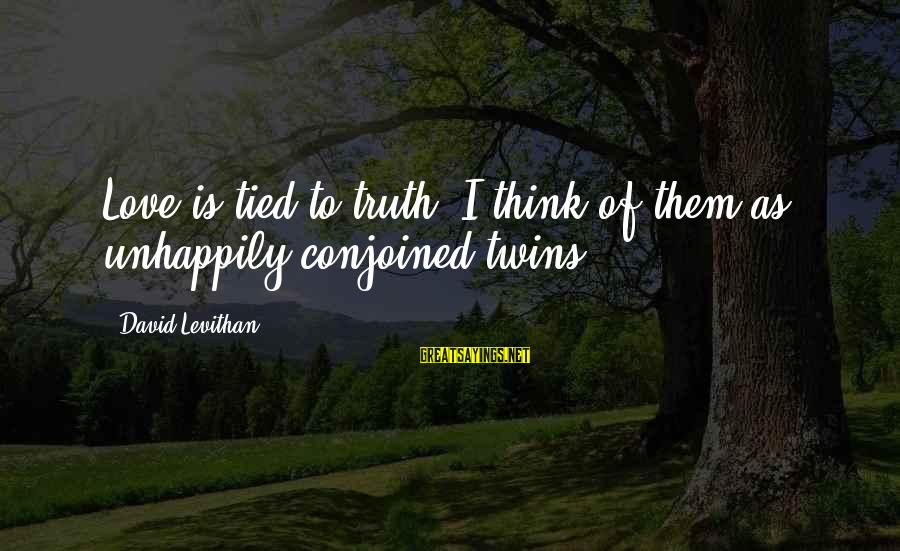 Conjoined Twins Sayings By David Levithan: Love is tied to truth. I think of them as unhappily conjoined twins.