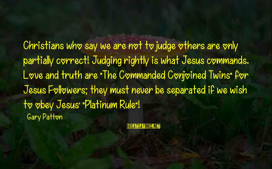 Conjoined Twins Sayings By Gary Patton: Christians who say we are not to judge others are only partially correct! Judging rightly